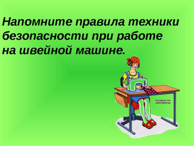 Напомните правила техники безопасности при работе на швейной машине.