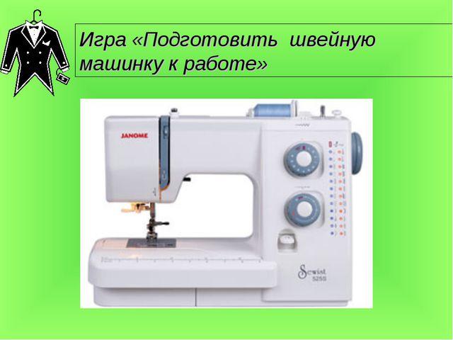 Игра «Подготовить швейную машинку к работе»