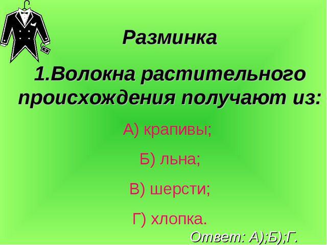 Разминка 1.Волокна растительного происхождения получают из: А) крапивы; Б) ль...