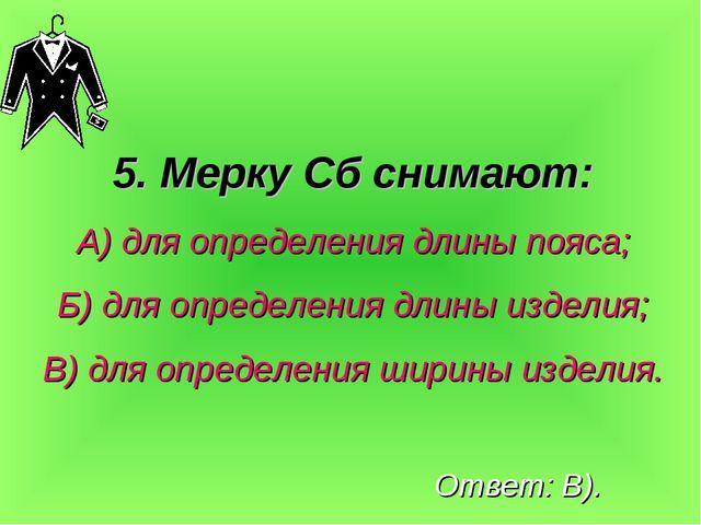 5. Мерку Сб снимают: А) для определения длины пояса; Б) для определения длины...