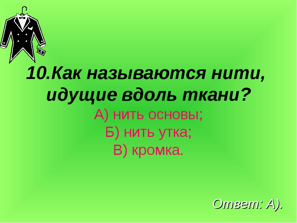 10.Как называются нити, идущие вдоль ткани? А) нить основы; Б) нить утка; В)...