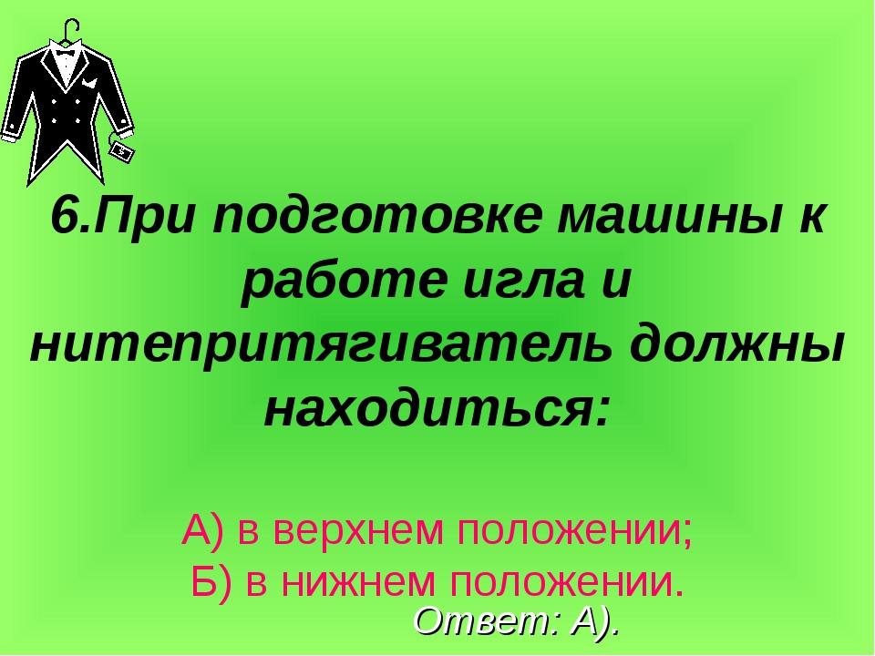 6.При подготовке машины к работе игла и нитепритягиватель должны находиться:...
