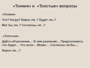 «Тонкие» и «Толстые» вопросы «Тонкие» Что? Когда? Верно ли..? Будет ли..? Мог