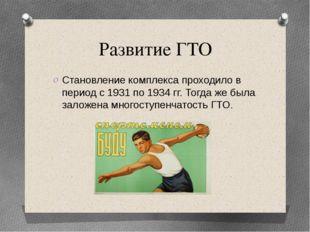 Развитие ГТО Становление комплекса проходило в период с 1931 по 1934 гг. Тогд