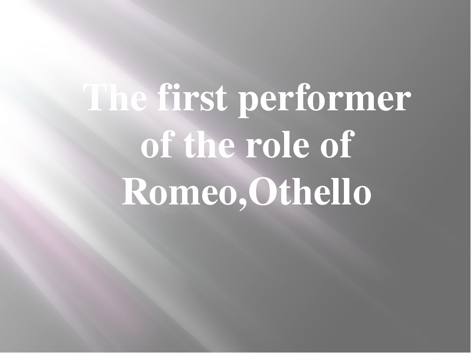 The first performer of the role of Romeo,Othello