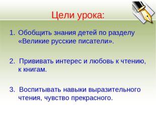 Цели урока: Обобщить знания детей по разделу «Великие русские писатели». 2. П