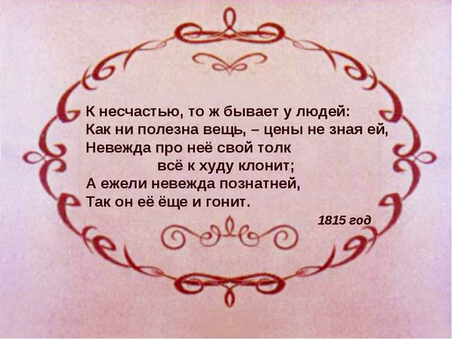К несчастью, то ж бывает у людей: Как ни полезна вещь, – цены не зная ей, Нев...