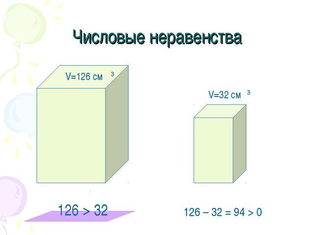 Числовые неравенства V=126 cм 3 V=32 cм 3 126 > 32 126 – 32 = 94 > 0