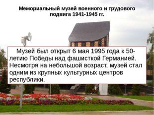 Мемориальный музей военного и трудового подвига 1941-1945 гг. Музей был откры
