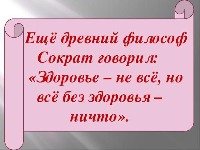 Ещё древний философ Сократ говорил: «Здоровье – не всё, но всё без здоровья...