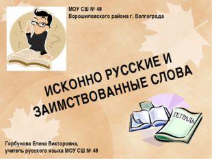 ИСКОННО РУССКИЕ И ЗАИМСТВОВАННЫЕ СЛОВА Горбунова Елена Викторовна, учитель ру