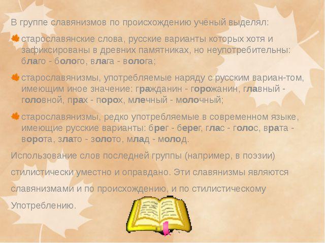 В группе славянизмов по происхождению учёный выделял: старославянские слова,...