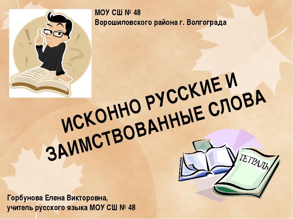 ИСКОННО РУССКИЕ И ЗАИМСТВОВАННЫЕ СЛОВА Горбунова Елена Викторовна, учитель ру...