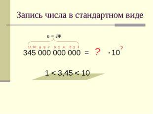 Запись числа в стандартном виде 345 000 000 000 = 3,45 1 < 3,45 < 10 ? ? 1 11
