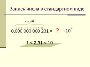 Запись числа в стандартном виде 0,000 000 000 231 = 2,31 1 < 2,31 < 10 ? ? 1