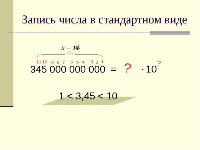 Запись числа в стандартном виде 345 000 000 000 = 3,45 1 < 3,45 < 10 ? ? 1 11...
