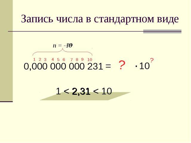Запись числа в стандартном виде 0,000 000 000 231 = 2,31 1 < 2,31 < 10 ? ? 1...