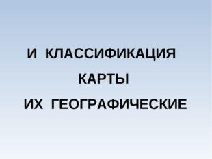 И КЛАССИФИКАЦИЯ КАРТЫ ИХ ГЕОГРАФИЧЕСКИЕ