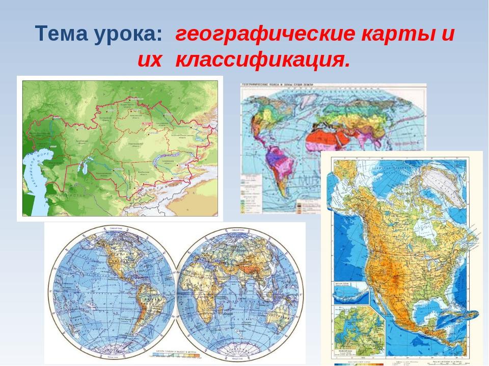Тема урока: географические карты и их классификация.