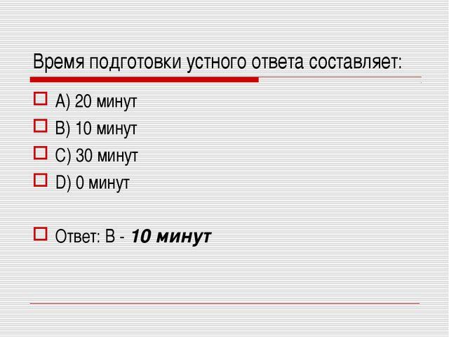 Время подготовки устного ответа составляет: A) 20 минут B) 10 минут C) 30 мин...