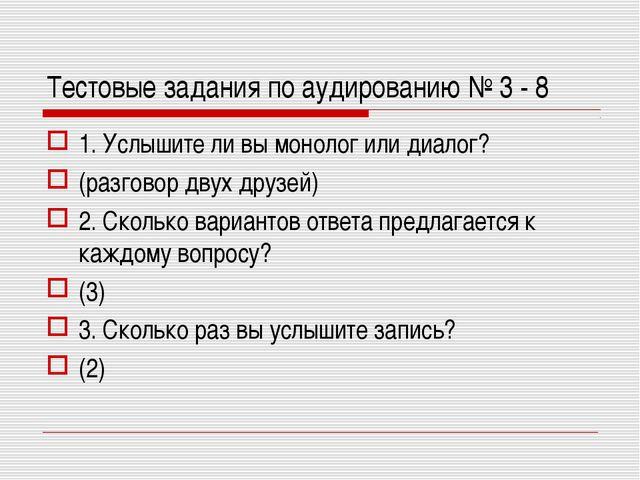Тестовые задания по аудированию № 3 - 8 1. Услышите ли вы монолог или диалог?...