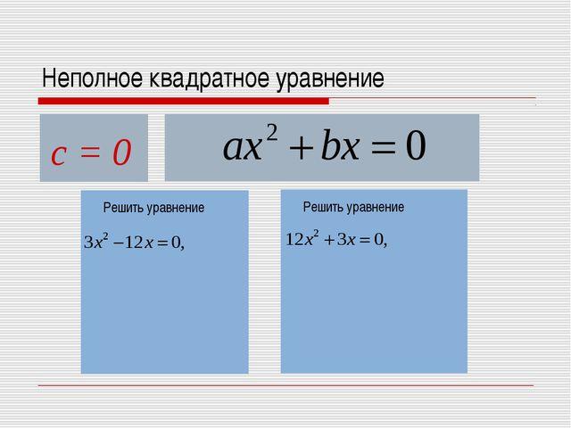 Неполное квадратное уравнение с = 0 Решить уравнение Решить уравнение