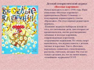 Детский юмористический журнал «Веселые картинки» Начал выходить в свет с 1956