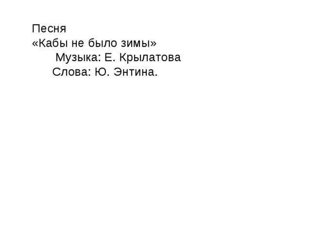 Песня «Кабы не было зимы» Музыка: Е. Крылатова Слова: Ю. Энтина.