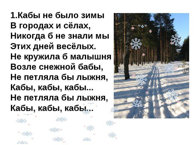 1.Кабы не было зимы В городах и сёлах, Никогда б не знали мы Этих дней весёлы...