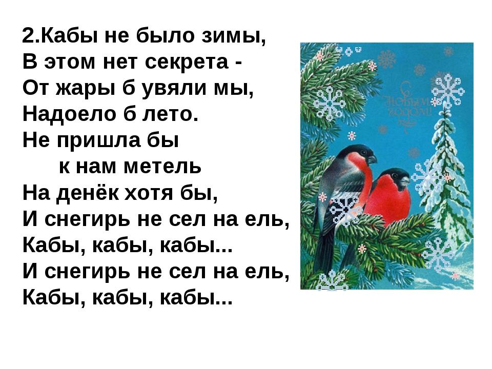 2.Кабы не было зимы, В этом нет секрета - От жары б увяли мы, Надоело б лето....