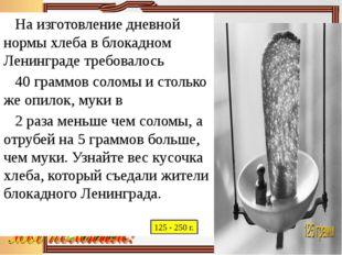 На изготовление дневной нормы хлеба в блокадном Ленинграде требовалось 40 гр