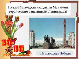 На какой площади находится Монумент героическим защитникам Ленинграда? На пло