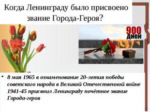 Когда Ленинграду было присвоено звание Города-Героя? 8 мая 1965 в ознаменован