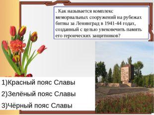 . Как называется комплекс мемориальных сооружений на рубежах битвы за Ленингр