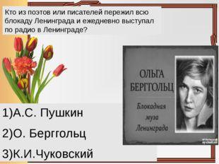 Кто из поэтов или писателей пережил всю блокаду Ленинграда и ежедневно выступ