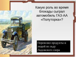 Какую роль во время блокады сыграл автомобиль ГАЗ-АА «Полуторка»? Перевозил п