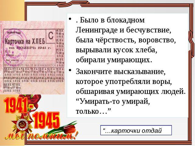 . Было в блокадном Ленинграде и бесчувствие, была чёрствость, воровство, выры...