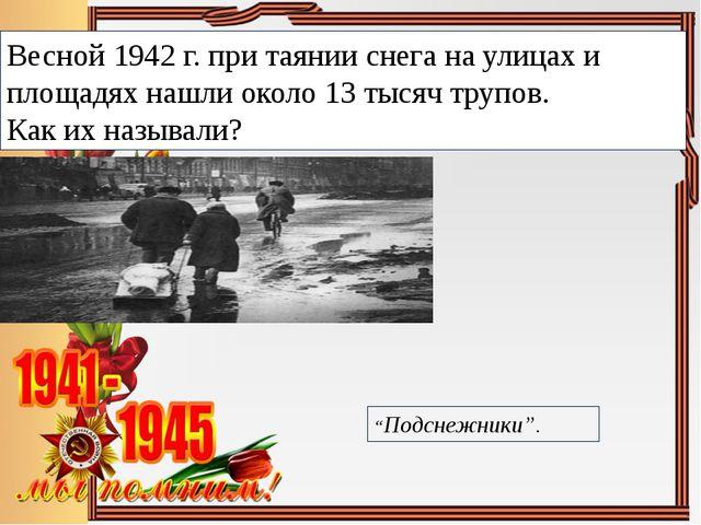 Весной 1942 г. при таянии снега на улицах и площадях нашли около 13 тысяч тру...