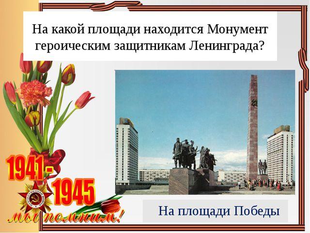 На какой площади находится Монумент героическим защитникам Ленинграда? На пло...