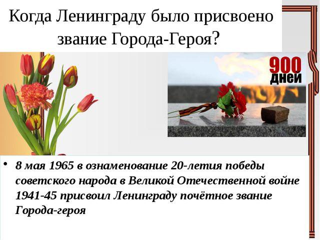 Когда Ленинграду было присвоено звание Города-Героя? 8 мая 1965 в ознаменован...
