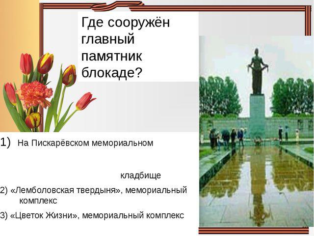 Где сооружён главный памятник блокаде? На Пискарёвском мемориальном кладбище...