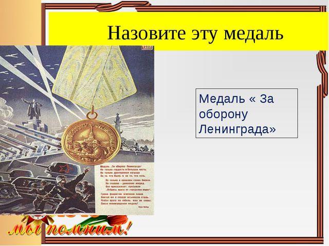 Назовите эту медаль Медаль « За оборону Ленинграда»