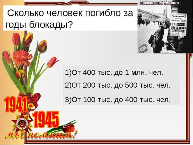 Сколько человек погибло за годы блокады? От 400 тыс. до 1 млн. чел. 2)От 200...