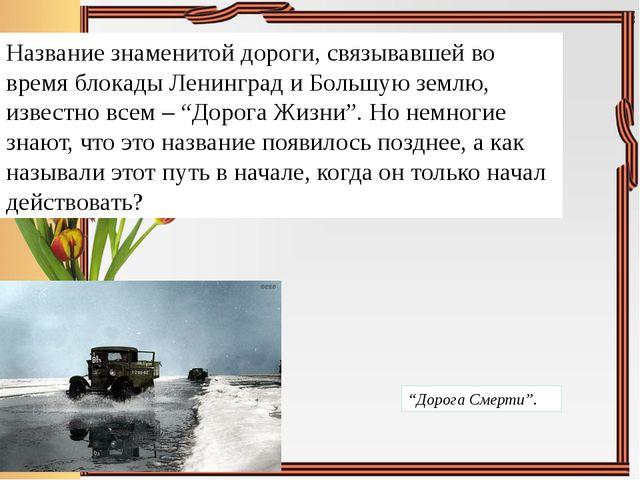 Название знаменитой дороги, связывавшей во время блокады Ленинград и Большую...