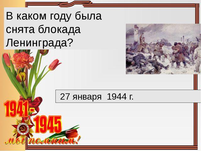 В каком году была снята блокада Ленинграда? 27 января 1944 г.