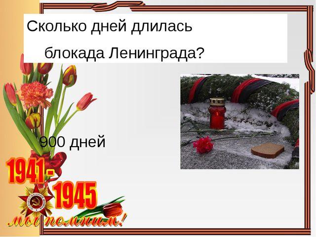 Сколько дней длилась блокада Ленинграда? 900 дней