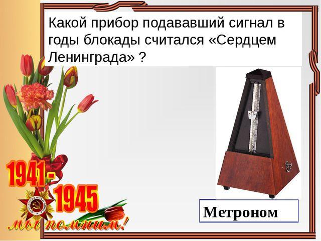 Какой прибор подававший сигнал в годы блокады считался «Сердцем Ленинграда» ?...