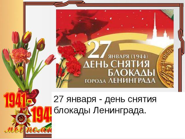 27 января - день снятия блокады Ленинграда.