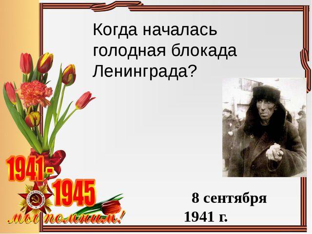 Когда началась голодная блокада Ленинграда? 8 сентября 1941 г.
