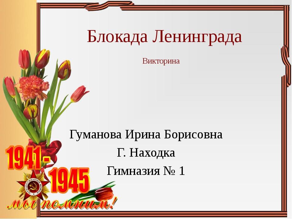 Блокада Ленинграда Викторина Гуманова Ирина Борисовна Г. Находка Гимназия № 1